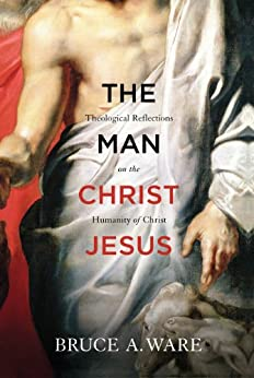 The Man Christ Jesus: Theological Reflections on the Humanity of Christ by [Ware, Bruce A.]