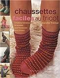 Chaussettes faciles au tricot : Créations tendance et fantaisie pour tricoteuses tous niveaux...