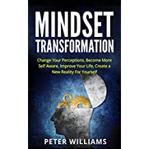 Mindset Transformation:  Change Your Perceptions, Become More Self Aware, Improve Your Life, Create a New Reality For Yourself (mindfulness, positivity, success, self improvement) (English Edition)
