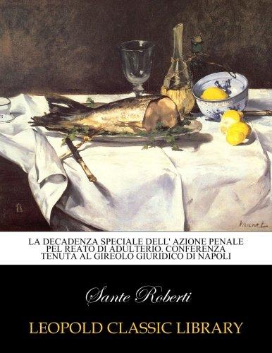 La decadenza speciale dell' azione penale pel reato di adulterio. Conferenza tenuta al Gireolo Giuridico di Napoli