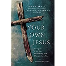 Your Own Jesus: Saying Yes to the One Relationship that Changes Everything by Mark Hall (2014-10-07)