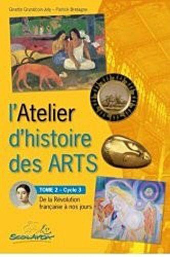 L'Atelier d'histoire des arts Cycle 3 : Tome 2, De la Révolution française à nos jours