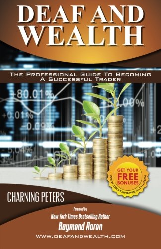 Deaf And Wealth: The Professional Guide To Becoming A Successful Trader por Charning Peters