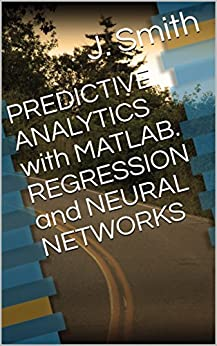 PREDICTIVE ANALYTICS with MATLAB. REGRESSION and NEURAL NETWORKS by [Smith, J.]
