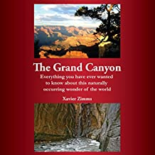 The Grand Canyon: Everything You Have Ever Wanted to Know About This Naturally Occurring Wonder of the World