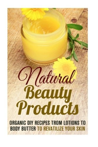 Natural Beauty Products: Organic DIY Recipes trom Lotions to Body Butter to Revatilize Your Skin (DIY Beauty Products) by Abby Chester (2016-04-11)