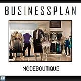 Businessplan Vorlage - Existenzgründung Modegeschäft / Boutique Start-Up professionell und erfolgreich mit Checkliste, Muster inkl. Beispiel