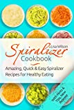 Spiralizer Cookbook: Amazing, Quick and Easy Spiralizer Recipes for Healthy Eating (Spiralizer Recipes, Healthy Spiralizer, Vegetable Noodle, Inspiralize)