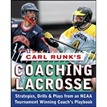 Carl Runk's Coaching Lacrosse: Strategies, Drills, & Plays from an NCAA Tournament Winning Coach's Playbook: Strategies, Drills, and Plays from an NCAA Tournament Winning Coach's Playbook
