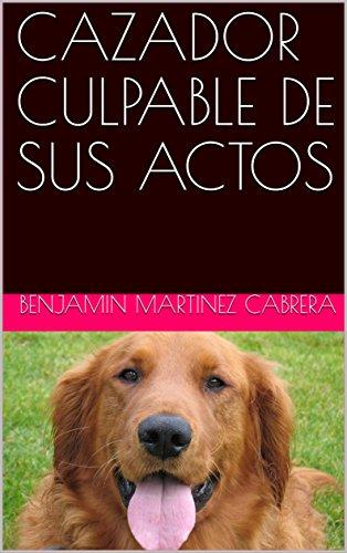CAZADOR CULPABLE DE SUS ACTOS por BENJAMIN MARTINEZ CABRERA