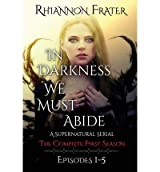 Frater, Rhiannon [ In Darkness We Must Abide: The Complete First Season: Episodes 1-5 ] [ IN DARKNESS WE MUST ABIDE: THE COMPLETE FIRST SEASON: EPISODES 1-5 ] May - 2013