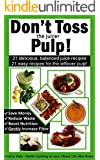 Don't Toss the Juicer Pulp: 21 Healthy Juice Recipes and 21 Juicer Pulp Recipes