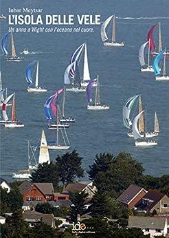 L'isola delle vele: Un anno a Wight con l'oceano nel cuore di [Meytsar, Inbar]