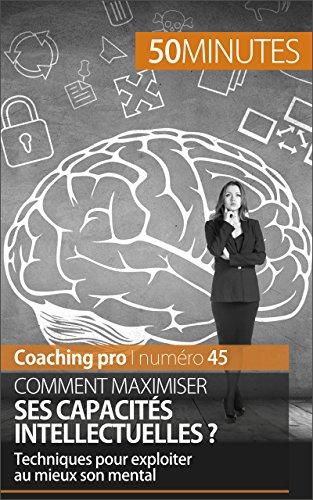 En ligne téléchargement Comment maximiser ses capacités intellectuelles ?: Techniques pour exploiter au mieux son mental (Coaching pro t. 45) pdf, epub