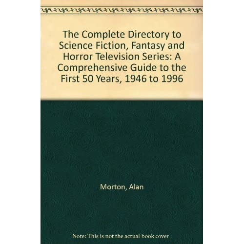 The Complete Directory to Science Fiction, Fantasy and Horror Television Series: A Comprehensive Guide to the First 50 Years, 1946 to 1996 by Alan Morton