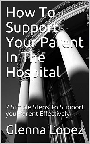 How To Support Your Parent In The Hospital: 7 Simple Steps To Support you Parent Effectively (English Edition)