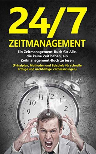 24/7-Zeitmanagement: Ein Zeitmanagement-Buch für Alle, die keine Zeit haben, ein Zeitmanagement-Buch zu lesen (Prinzipien, Methoden und Beispiele für schnelle Erfolge und nachhaltige Verbesserunge