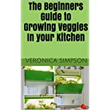 The Beginners Guide to Growing Veggies In your Kitchen (English Edition)
