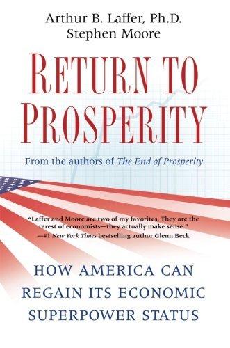 Return to Prosperity: How America Can Regain Its Economic Superpower Status by Arthur B. Laffer (2011-02-01)