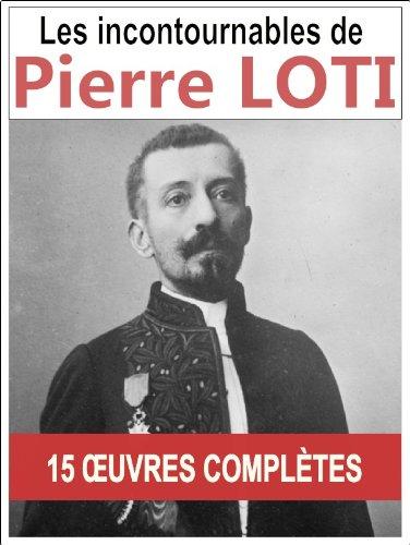 Pierre LOTI: Les 15 oeuvres majeures et complètes (Aziyadé, Le Roman d'un spahi, Le Mariage de Loti, Mon frère Yves...) par Pierre LOTI