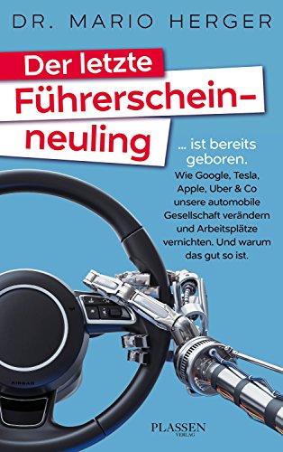 Der letzte Führerscheinneuling: ... ist bereits geboren. Wie Google, Tesla, Apple, Uber & Co unsere automobile Gesellschaft verändern und Arbeitsplätze vernichten. Und warum das gut so ist. - Automobil-motoren