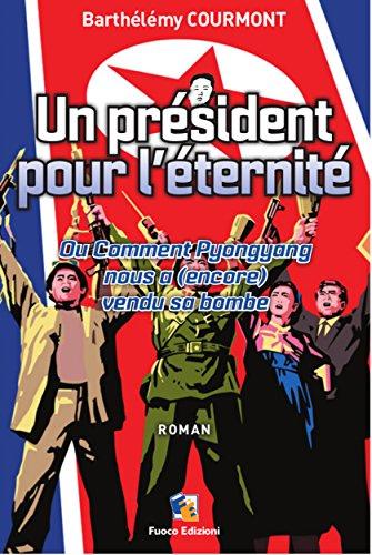 Un président pour l'éternité - Ou Comment Pyongyang nous a (encore) vendu sa bombe: Roman