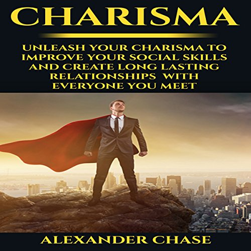 Charisma: Unleash Your Charisma to Improve Your Social Skills and Create Long Lasting Relationships with Everyone You Meet - Alexander Chase - Unabridged