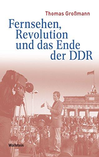 Fernsehen, Revolution und das Ende der DDR (Medien und Gesellschaftswandel im 20. Jahrhundert 3)
