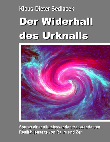 Der Widerhall des Urknalls: Spuren einer allumfassenden transzendenten Realität jenseits von Raum und Zeit