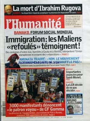 HUMANITE (L') [No 19102] du 23/01/2006 - KOSOV - LA MORT D'IBRAHIM RUGOVA - BAMAKO / FORUM SOCIAL MONDIAL - LES MALIENS REFOULES TEMOIGNENT - AMINATA TRAORE / NON LE MOUVEMENT ALTERMONDIALISTE NE S'ESSOUFFLE PAS - 3000 MANIFESTANTS DENONCENT LE PATRON VOYOU DE CF GOMMA - NESTLE / IMPORTANTES AVANCEES POUR SAINT-MENET - BRUNO JUILLIARD