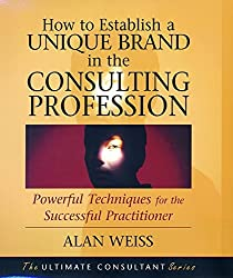 How to Establish a Unique Brand in the Consulting Profession: Powerful Techniques for the Successful Practitioner by Alan Weiss (2001-11-15)