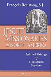 Jesuit Missionaries to North America: Spiritual Writings And Biographical Sketches