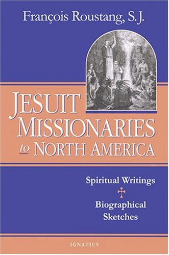 The Jesuit Missionaries to North America: Spiritual Writings and Biographical Sketches
