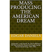 Mass Producing The American Dream: Levittown, Long Island,  As The Fulfillment Of The American Dream Of Single Family Home Ownership, 1947-1951 (English Edition)
