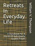 Retreats In Everyday Life: A Handbook For A Month Of Individually Guided Prayer