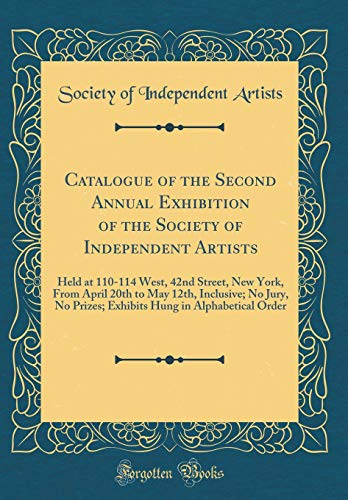 Catalogue of the Second Annual Exhibition of the Society of Independent Artists: Held at 110-114 West, 42nd Street, New York, From April 20th to May ... Hung in Alphabetical Order (Classic Reprint)