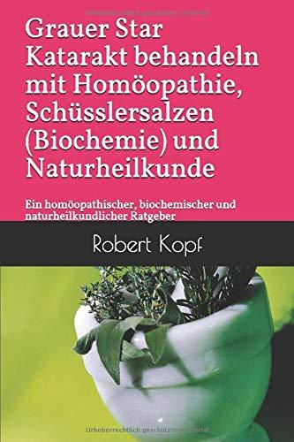 Grauer Star Katarakt behandeln mit Homöopathie, Schüsslersalzen (Biochemie) und Naturheilkunde: Ein homöopathischer, biochemischer und naturheilkundlicher Ratgeber