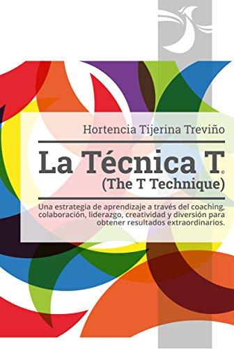 La Técnica T (The T Technique): Una estrategia de aprendizaje a través del coaching, colaboración, liderazgo, creatividad y diversión para obtener resultados extraordinarios.