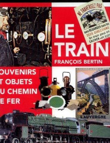 Le train: Souvenirs et objets du chemin de fer par Bertin François