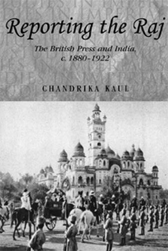 Reporting the Raj: The British Press and India, C. 1880-1922 (Studies in Imperialism)