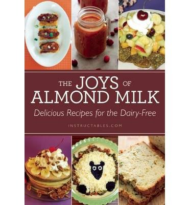 -the-joys-of-almond-milk-delicious-recipes-for-the-dairy-free-by-instructables-com-author-paperback-