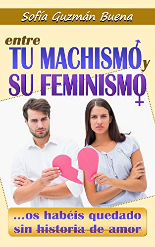 ENTRE TU MACHISMO Y SU FEMINISMO OS HABÉIS QUEDADO SIN HISTORIA DE AMOR: ¿Es posible salvar el amor entre el hombre y la mujer? (TMYSF nº 1)