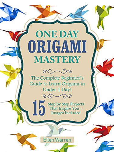 ORIGAMI: ONE DAY ORIGAMI MASTERY: The Complete Beginner's Guide to Learn Origami in Under 1 Day! 15 Step by Step Projects That Inspire You– Images Included (English Edition)