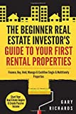 The Beginner Real Estate Investor's Guide to Your First Rental Properties: Start Your Real Estate Empire & Create Passive Income. Finance, Buy, Hold, Manage & Cashflow Single & Multifamily Properties