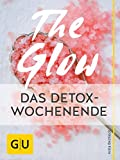 The Glow – Das Detox-Wochenende: Detox-Naturkosmetik selber machen (GU Kreativ Spezial)