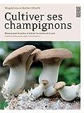Cultiver ses champignons : Manuel pour le jardin, le balcon, la cuisine et la cave