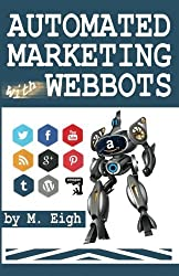 Automated Marketing with Webbots by M. Eigh (2014-01-05)