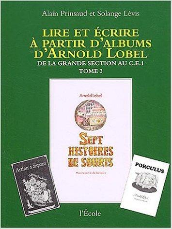 Lire et écrire à partir d'albums d'Arnold Lobel, tome 3 ; De la grande section au CE1, Sept histoires de souris de Alain Prinsaud,Solange Lévis ( 9 octobre 2003 )
