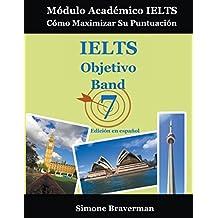 IELTS Objetivo Band 7: Módulo Académico IELTS – Cómo Maximizar Su Puntuación (Edición en español) (Spanish Edition)