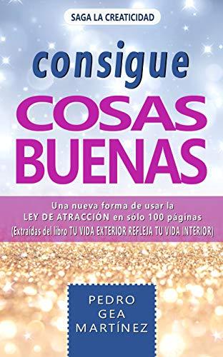 CONSIGUE COSAS BUENAS: Una nueva forma de usar la Ley de Atracción en sólo 100 páginas extraídas del libro
